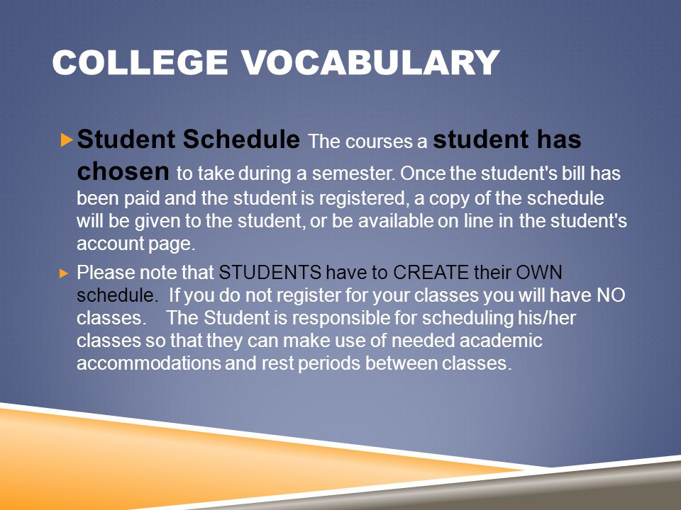 COLLEGE VOCABULARY  Student Schedule The courses a student has chosen to take during a semester. Once the student's bill has been paid and the studen
