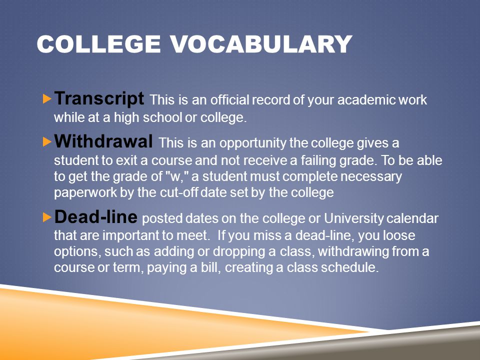 COLLEGE VOCABULARY  Transcript This is an official record of your academic work while at a high school or college.  Withdrawal This is an opportunit