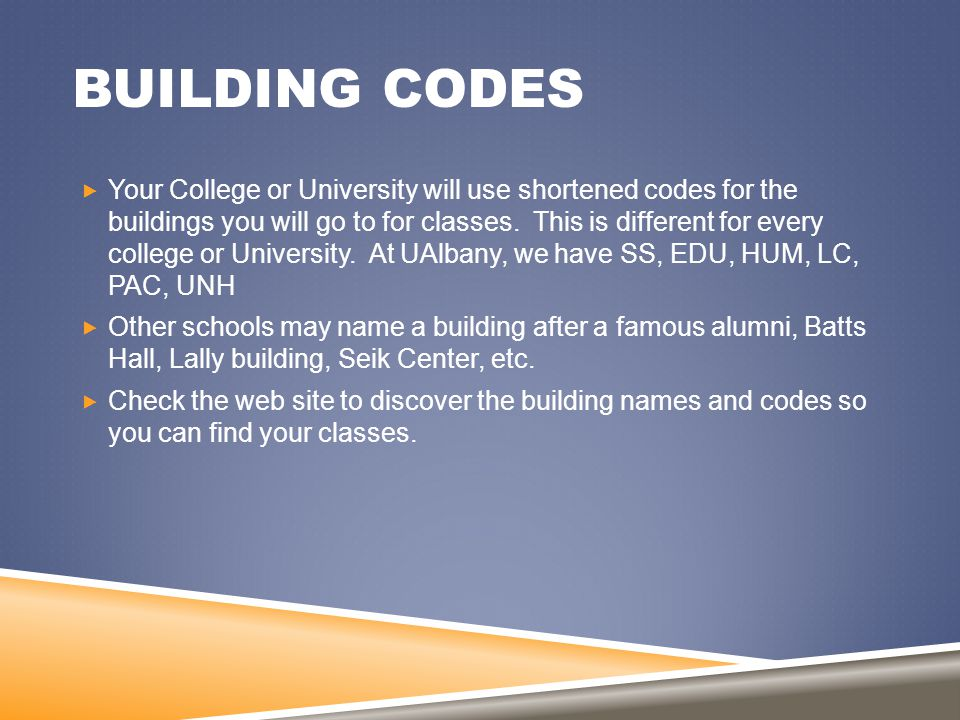 BUILDING CODES  Your College or University will use shortened codes for the buildings you will go to for classes. This is different for every college