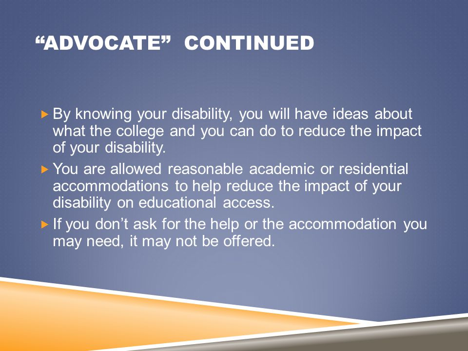 """ADVOCATE"" CONTINUED  By knowing your disability, you will have ideas about what the college and you can do to reduce the impact of your disability."