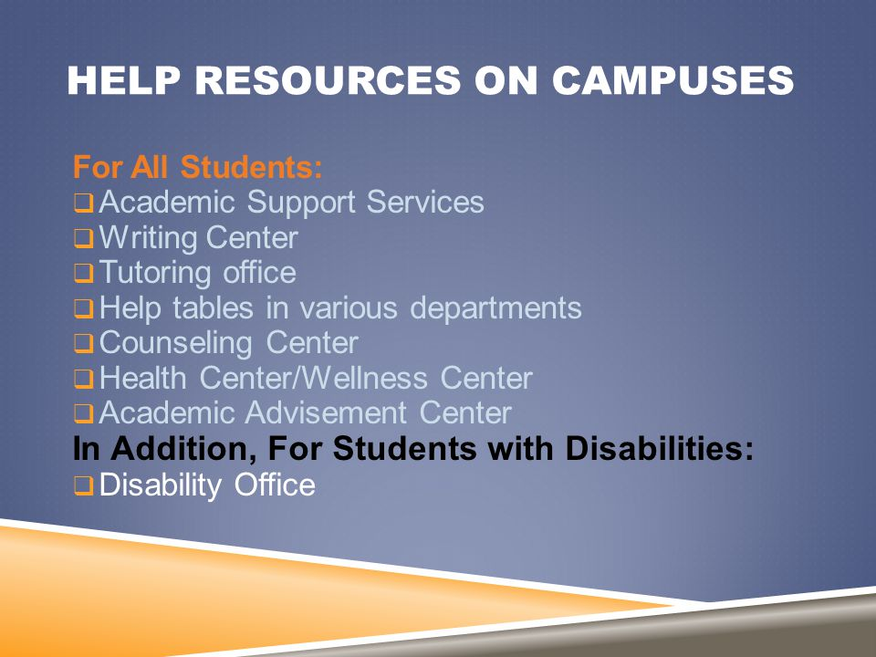 HELP RESOURCES ON CAMPUSES For All Students:  Academic Support Services  Writing Center  Tutoring office  Help tables in various departments  Cou