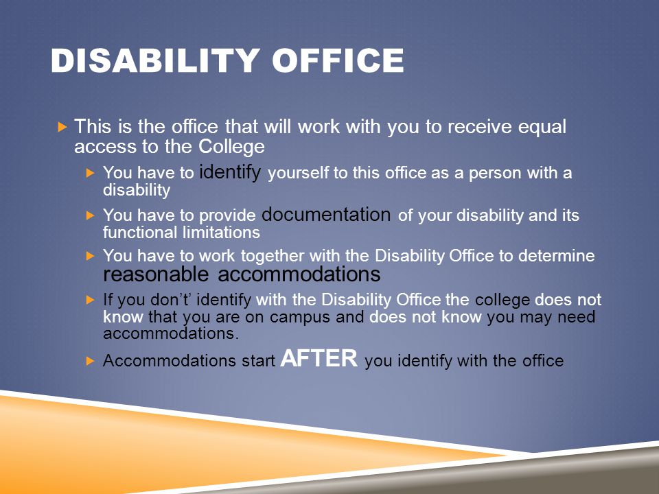 DISABILITY OFFICE  This is the office that will work with you to receive equal access to the College  You have to identify yourself to this office a