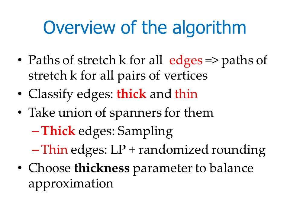 Overview of the algorithm Paths of stretch k for all edges => paths of stretch k for all pairs of vertices Classify edges: thick and thin Take union of spanners for them – Thick edges: Sampling – Thin edges: LP + randomized rounding Choose thickness parameter to balance approximation