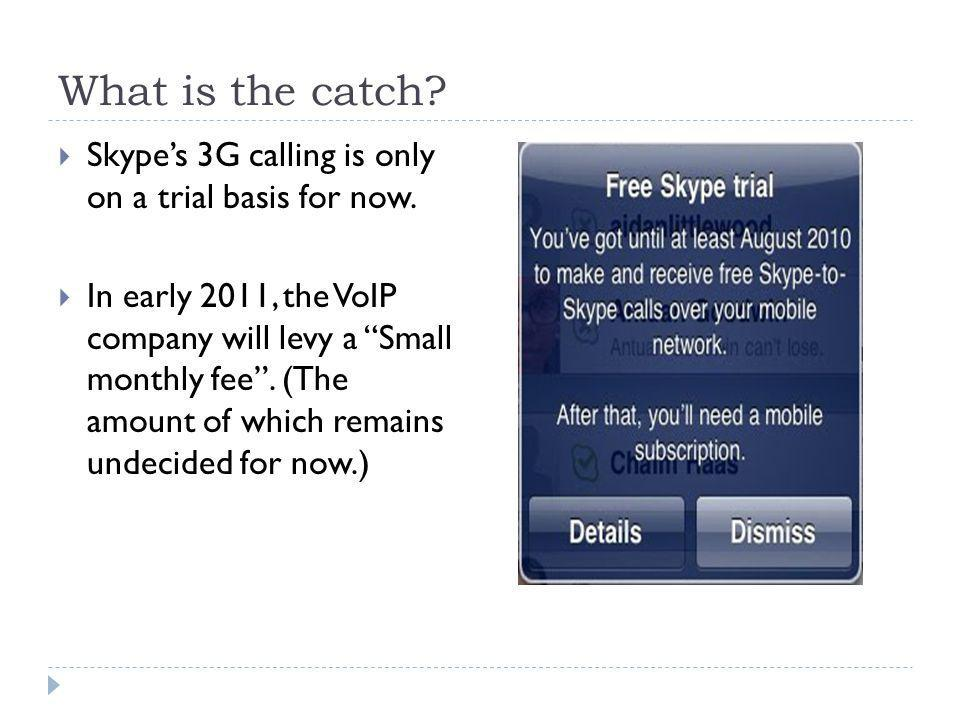 What is the catch.  Skype's 3G calling is only on a trial basis for now.