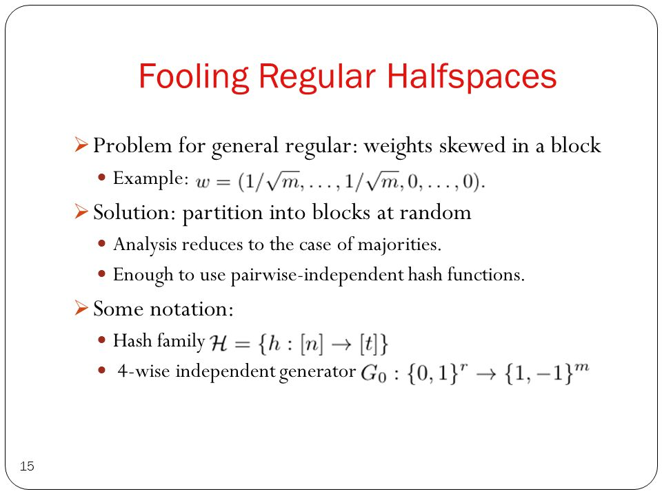 Fooling Regular Halfspaces 15  Problem for general regular: weights skewed in a block Example:  Solution: partition into blocks at random Analysis reduces to the case of majorities.