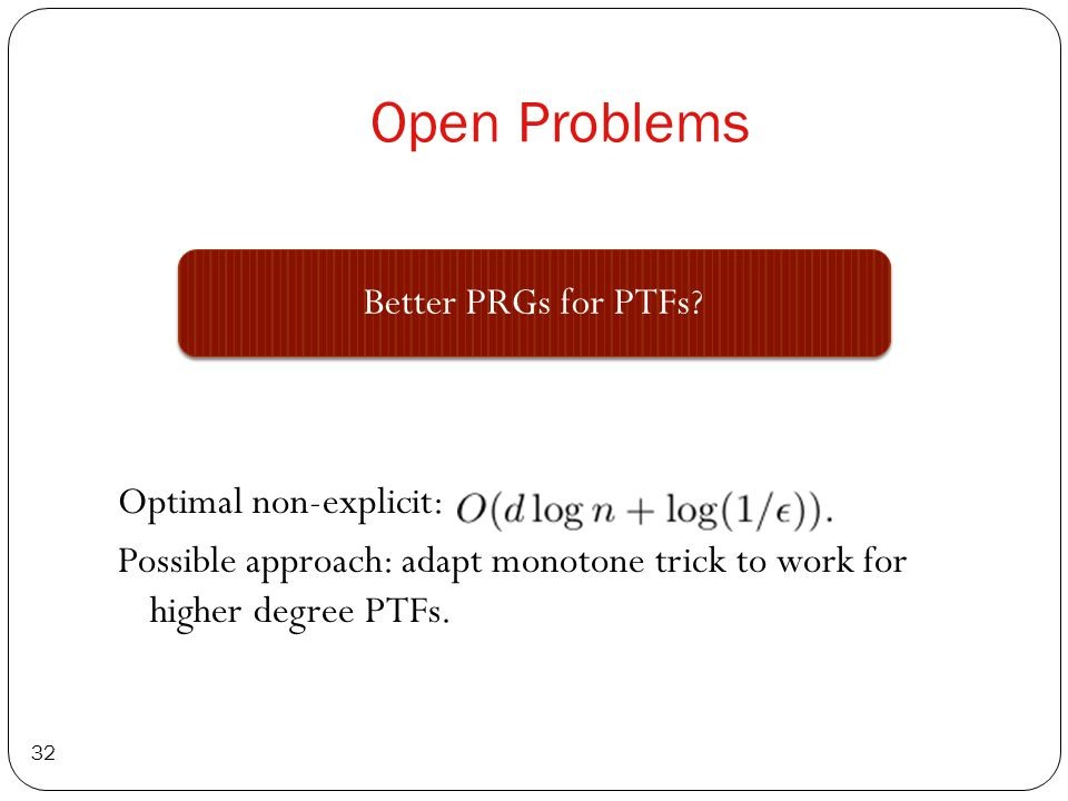 Open Problems Optimal non-explicit: Possible approach: adapt monotone trick to work for higher degree PTFs. 32 Better PRGs for PTFs?