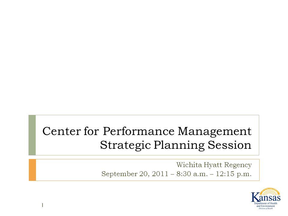 Center for Performance Management Strategic Planning Session Wichita Hyatt Regency September 20, 2011 – 8:30 a.m. – 12:15 p.m. 1