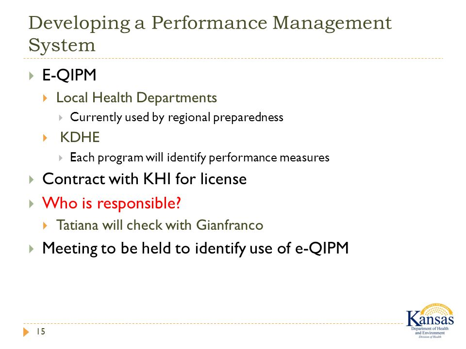 Developing a Performance Management System 15  E-QIPM  Local Health Departments  Currently used by regional preparedness  KDHE  Each program will identify performance measures  Contract with KHI for license  Who is responsible.