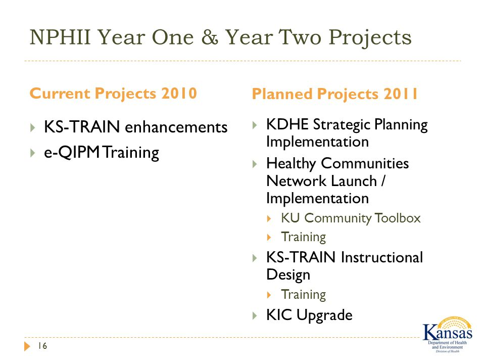 NPHII Year One & Year Two Projects Current Projects 2010 Planned Projects 2011 16  KS-TRAIN enhancements  e-QIPM Training  KDHE Strategic Planning Implementation  Healthy Communities Network Launch / Implementation  KU Community Toolbox  Training  KS-TRAIN Instructional Design  Training  KIC Upgrade