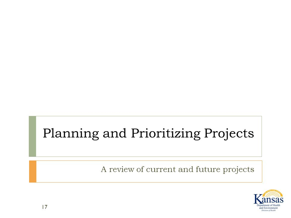 Planning and Prioritizing Projects A review of current and future projects 17