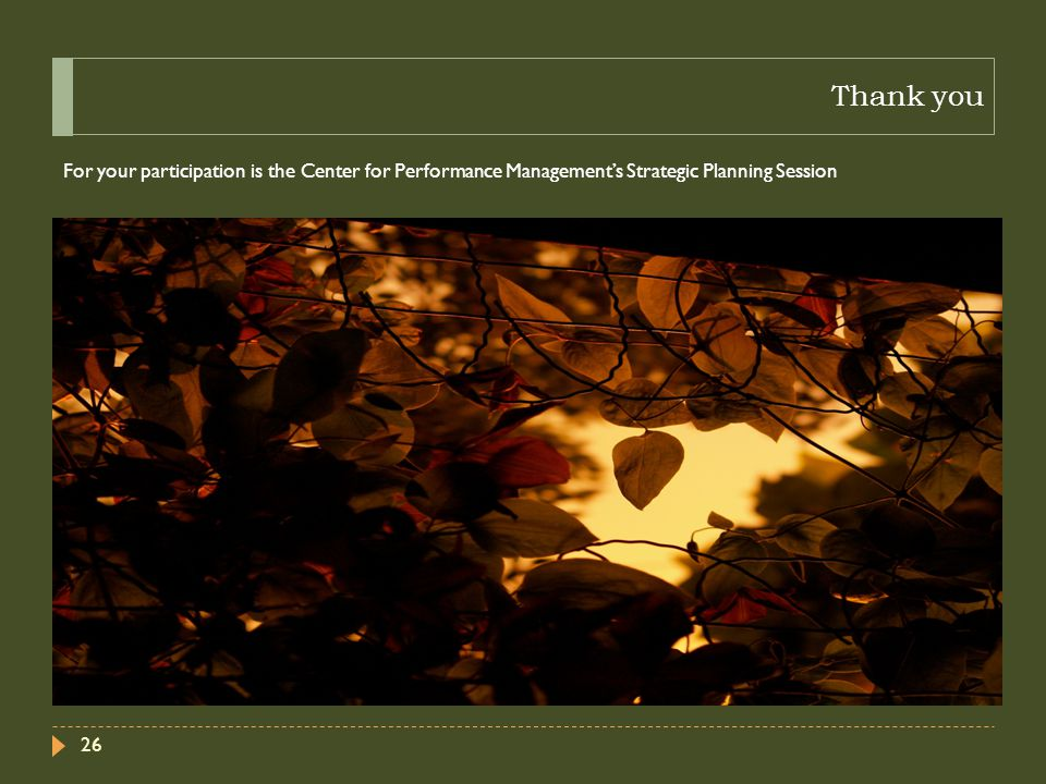 Thank you For your participation is the Center for Performance Management's Strategic Planning Session 26