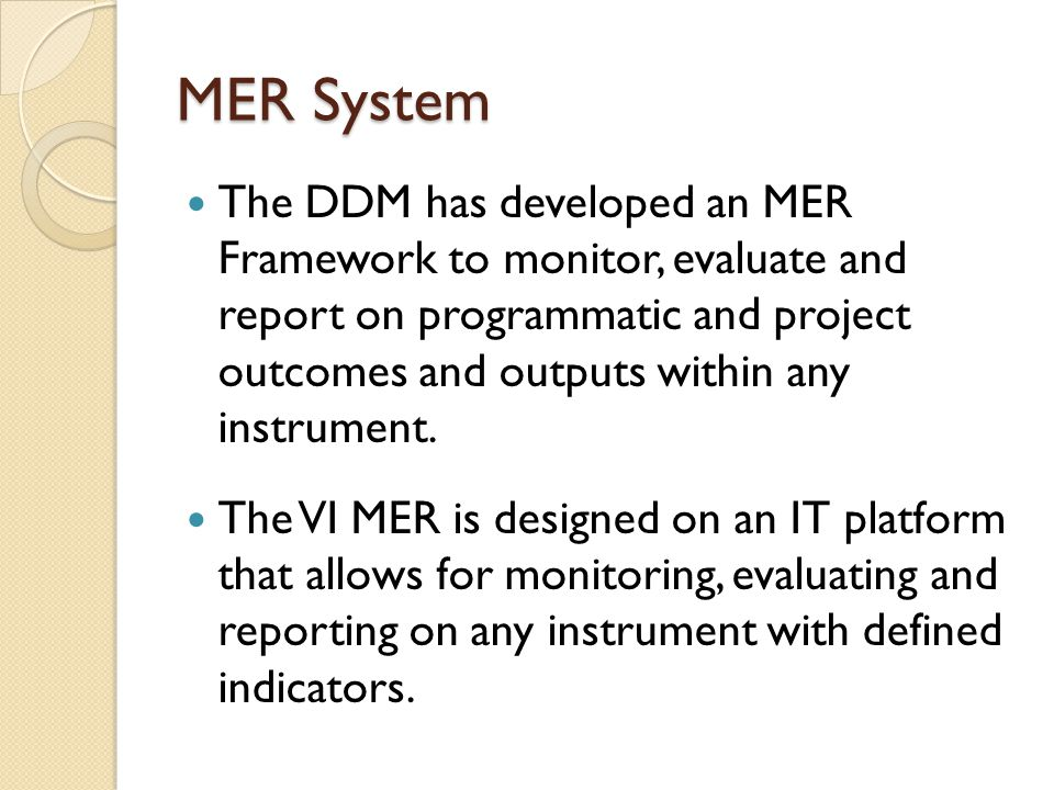 MER System The DDM has developed an MER Framework to monitor, evaluate and report on programmatic and project outcomes and outputs within any instrument.