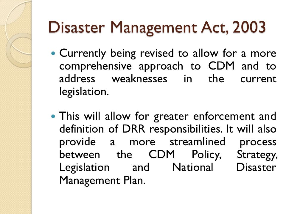 Disaster Management Act, 2003 Currently being revised to allow for a more comprehensive approach to CDM and to address weaknesses in the current legislation.