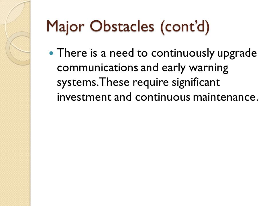 Major Obstacles (cont'd) There is a need to continuously upgrade communications and early warning systems.