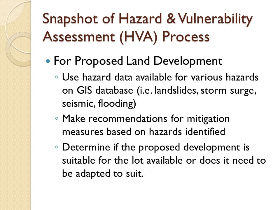 Snapshot of Hazard & Vulnerability Assessment (HVA) Process For Proposed Land Development ◦ Use hazard data available for various hazards on GIS database (i.e.