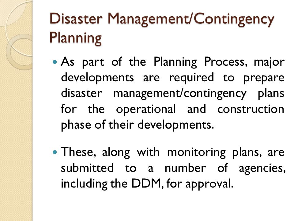 Disaster Management/Contingency Planning As part of the Planning Process, major developments are required to prepare disaster management/contingency plans for the operational and construction phase of their developments.