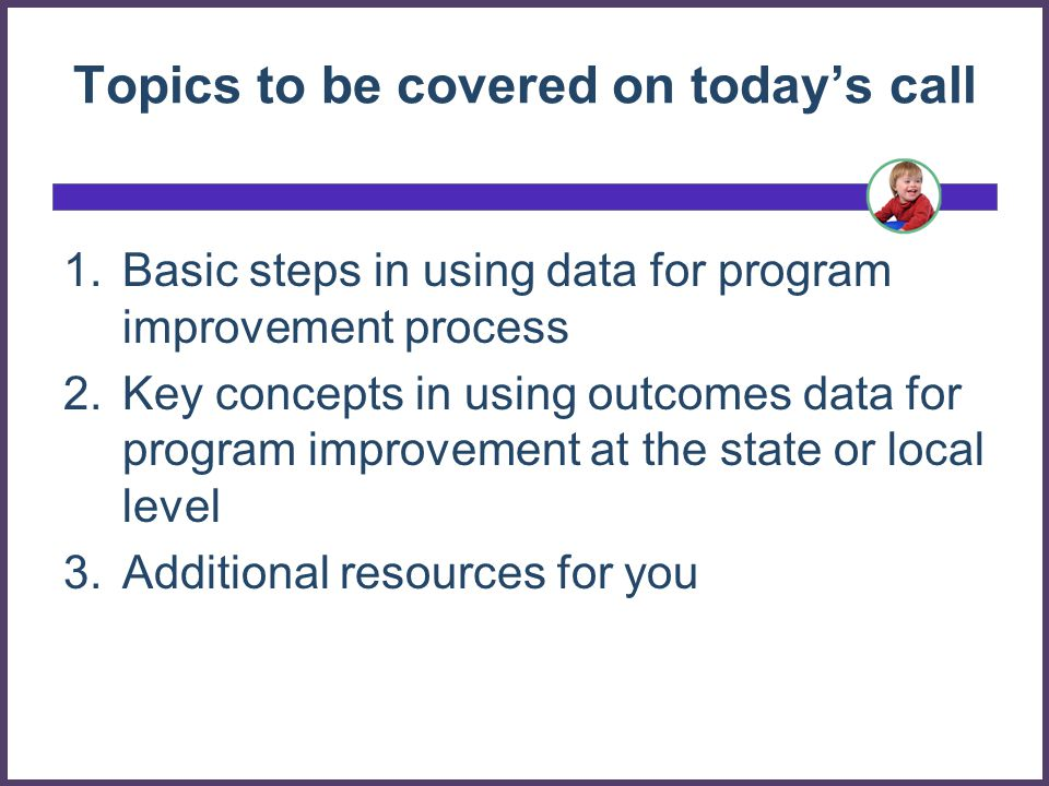 Topics to be covered on today's call 1.Basic steps in using data for program improvement process 2.Key concepts in using outcomes data for program improvement at the state or local level 3.Additional resources for you