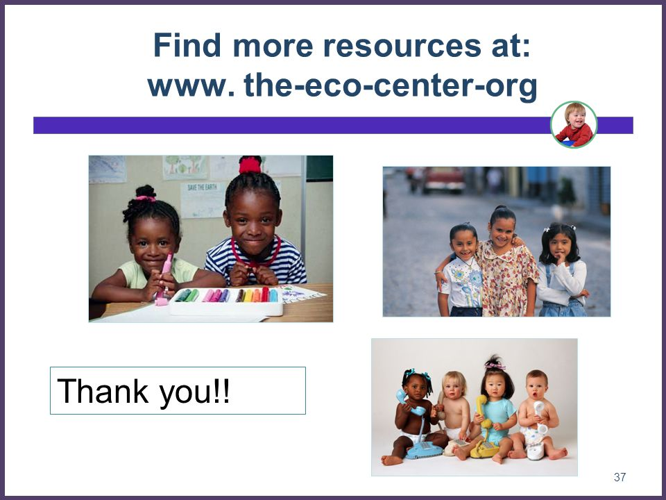 37 Find more resources at: www. the-eco-center-org Thank you!!