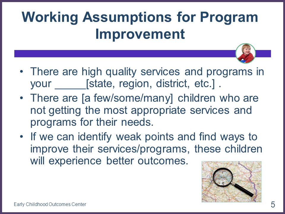 Targeted follow up Questions for Program 9 Review of a sample of entry and exit data and staff interviews found: About half of the children enrolled in the program are from families whose home language is Spanish There is a shortage of Spanish speaking providers Data collection procedures were followed, but assessments did not include family input for many Spanish speaking families Providers reported heavy workloads and frustration with language challenges 26 Early Childhood Outcomes Center