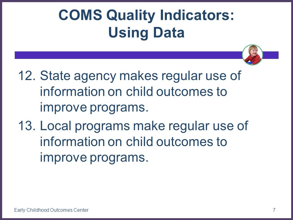 COMS Quality Indicators: Using Data 12.State agency makes regular use of information on child outcomes to improve programs.