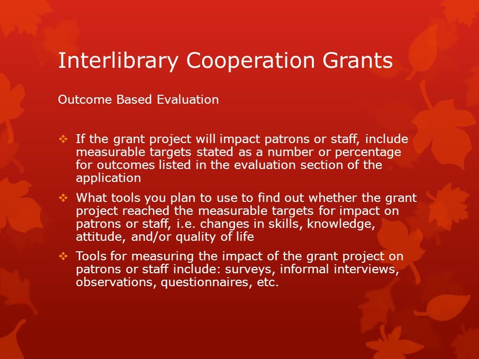 Interlibrary Cooperation Grants Outcome Based Evaluation  If the grant project will impact patrons or staff, include measurable targets stated as a number or percentage for outcomes listed in the evaluation section of the application  What tools you plan to use to find out whether the grant project reached the measurable targets for impact on patrons or staff, i.e.