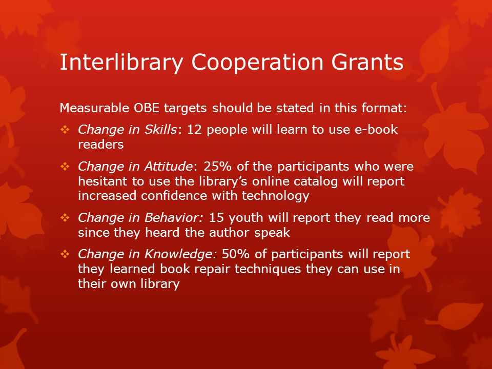 Interlibrary Cooperation Grants Measurable OBE targets should be stated in this format:  Change in Skills: 12 people will learn to use e-book readers  Change in Attitude: 25% of the participants who were hesitant to use the library's online catalog will report increased confidence with technology  Change in Behavior: 15 youth will report they read more since they heard the author speak  Change in Knowledge: 50% of participants will report they learned book repair techniques they can use in their own library