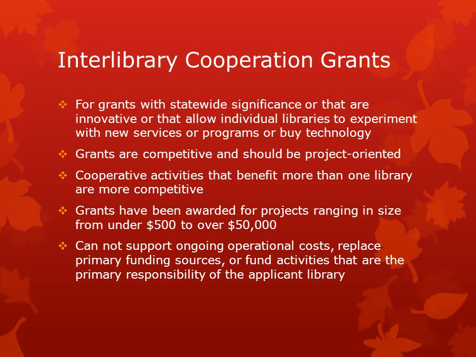 Interlibrary Cooperation Grants  For grants with statewide significance or that are innovative or that allow individual libraries to experiment with new services or programs or buy technology  Grants are competitive and should be project-oriented  Cooperative activities that benefit more than one library are more competitive  Grants have been awarded for projects ranging in size from under $500 to over $50,000  Can not support ongoing operational costs, replace primary funding sources, or fund activities that are the primary responsibility of the applicant library