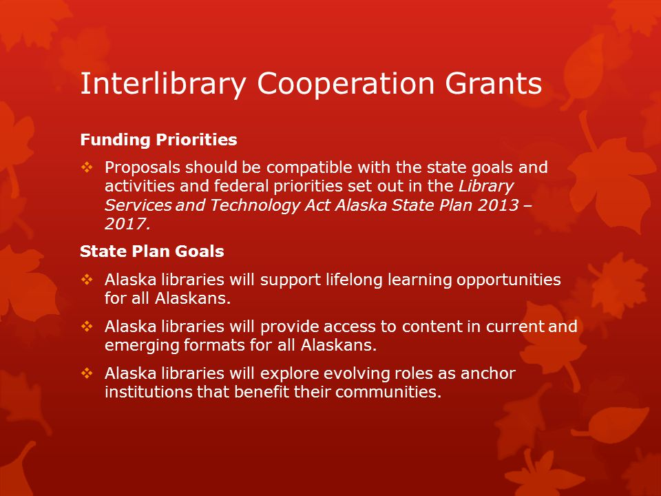 Interlibrary Cooperation Grants Funding Priorities  Proposals should be compatible with the state goals and activities and federal priorities set out in the Library Services and Technology Act Alaska State Plan 2013 – 2017.