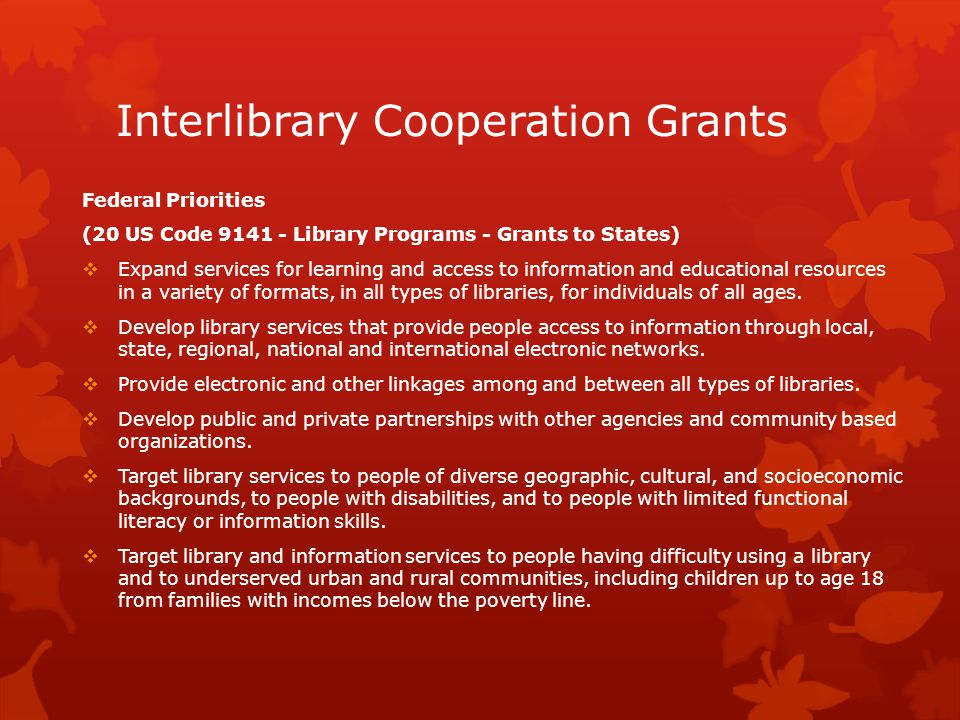 Interlibrary Cooperation Grants Clear, Well-Developed and Presented Proposals Are Strongly Encouraged  Well-defined objectives  A narrative that justifies budget line items, including in-kind donations  Significant local financial support for the project as local match  A time line for the project  An evaluation plan that collects at least outputs, comments, and anecdotes  For grant projects that impact people directly, the evaluation plan will include measurable targets and will indicate tools that will be used to measure changes to patrons or staff