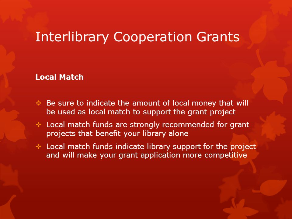Interlibrary Cooperation Grants Local Match  Be sure to indicate the amount of local money that will be used as local match to support the grant project  Local match funds are strongly recommended for grant projects that benefit your library alone  Local match funds indicate library support for the project and will make your grant application more competitive