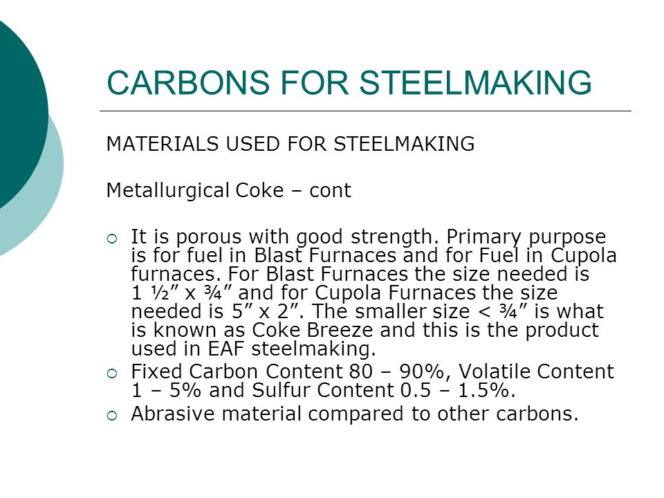 CARBONS FOR STEELMAKING MATERIALS USED FOR STEELMAKING Calcined Petroleum Coke – CPC – There are 2 methods for CPC Production Method One  Byproduct of the oil refining process.