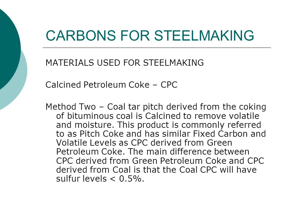 CARBONS FOR STEELMAKING MATERIALS USED FOR STEELMAKING Calcined Petroleum Coke – CPC – cont  The main use of CPC is in the production of anodes for the Aluminum Smelting process.