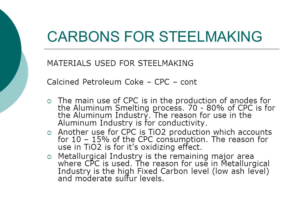 CARBONS FOR STEELMAKING Electric Arc Furnace – Recarburizer Carbon is used in steel making to add carbon points to the steel.