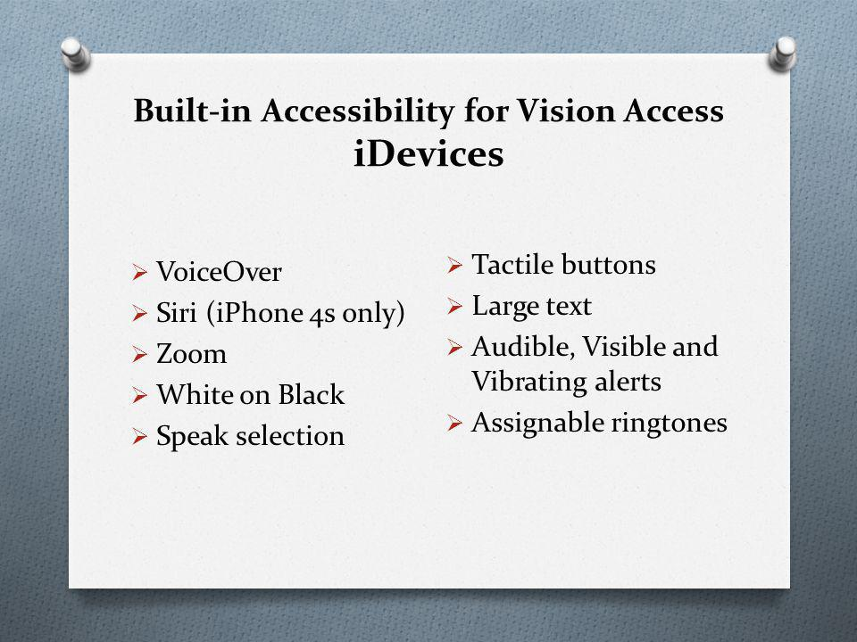 Built-in Accessibility for Vision Access iDevices  VoiceOver  Siri (iPhone 4s only)  Zoom  White on Black  Speak selection  Tactile buttons  Large text  Audible, Visible and Vibrating alerts  Assignable ringtones