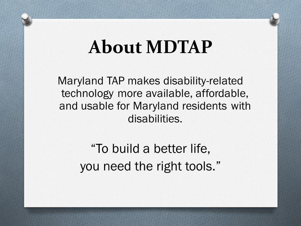 About MDTAP Maryland TAP makes disability-related technology more available, affordable, and usable for Maryland residents with disabilities.