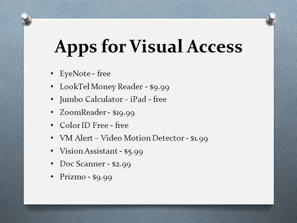 Apps for Visual Access EyeNote - free LookTel Money Reader - $9.99 Jumbo Calculator – iPad - free ZoomReader - $19.99 Color ID Free - free VM Alert – Video Motion Detector - $1.99 Vision Assistant - $5.99 Doc Scanner - $2.99 Prizmo - $9.99