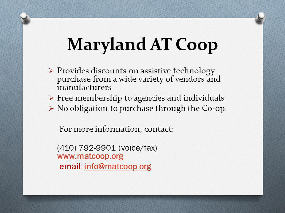Maryland AT Coop  Provides discounts on assistive technology purchase from a wide variety of vendors and manufacturers  Free membership to agencies and individuals  No obligation to purchase through the Co-op For more information, contact: (410) 792-9901 (voice/fax) www.matcoop.org www.matcoop.org email: info@matcoop.orginfo@matcoop.org