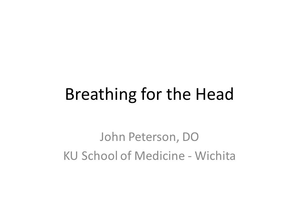 Breathing for the Head John Peterson, DO KU School of Medicine - Wichita