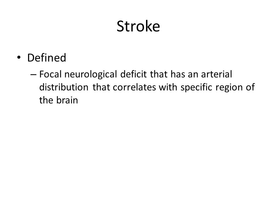 Stroke Defined – Focal neurological deficit that has an arterial distribution that correlates with specific region of the brain