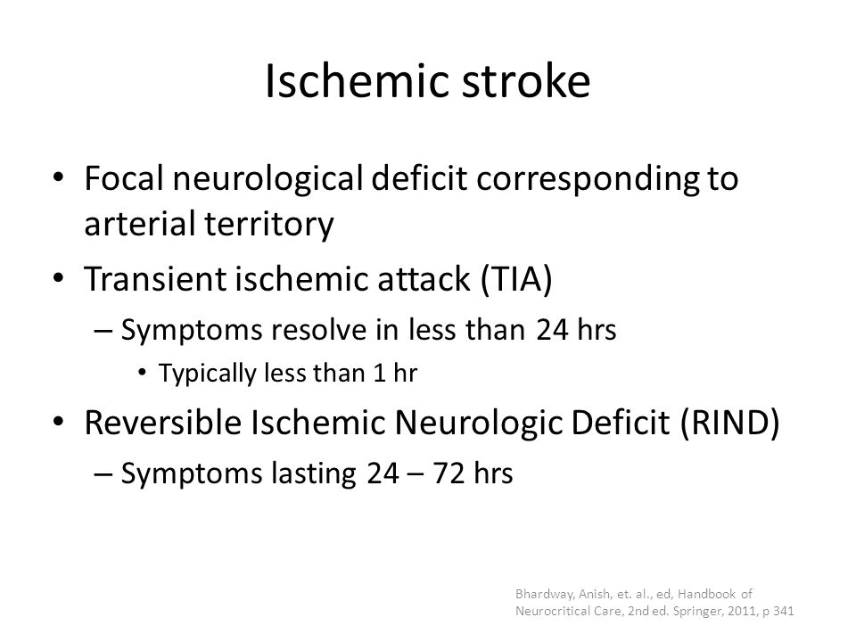 Ischemic stroke Focal neurological deficit corresponding to arterial territory Transient ischemic attack (TIA) – Symptoms resolve in less than 24 hrs