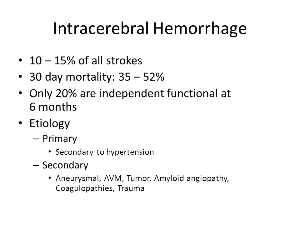 10 – 15% of all strokes 30 day mortality: 35 – 52% Only 20% are independent functional at 6 months Etiology – Primary Secondary to hypertension – Seco