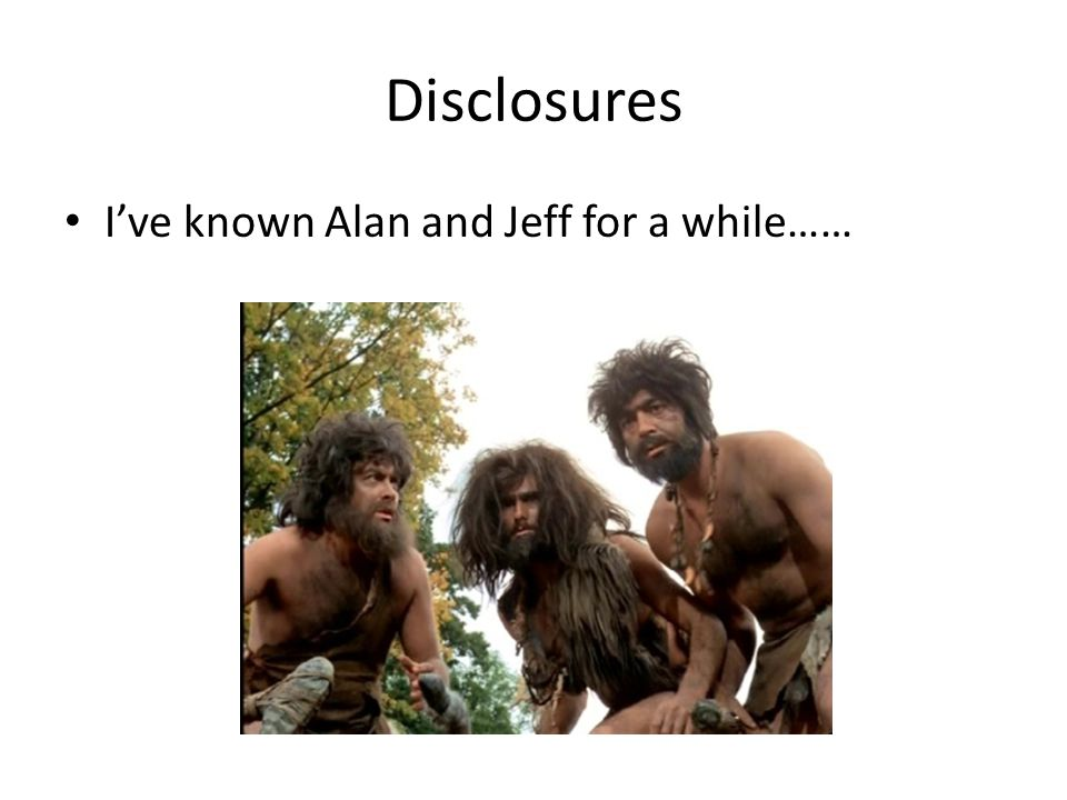 Disclosures I've known Alan and Jeff for a while……