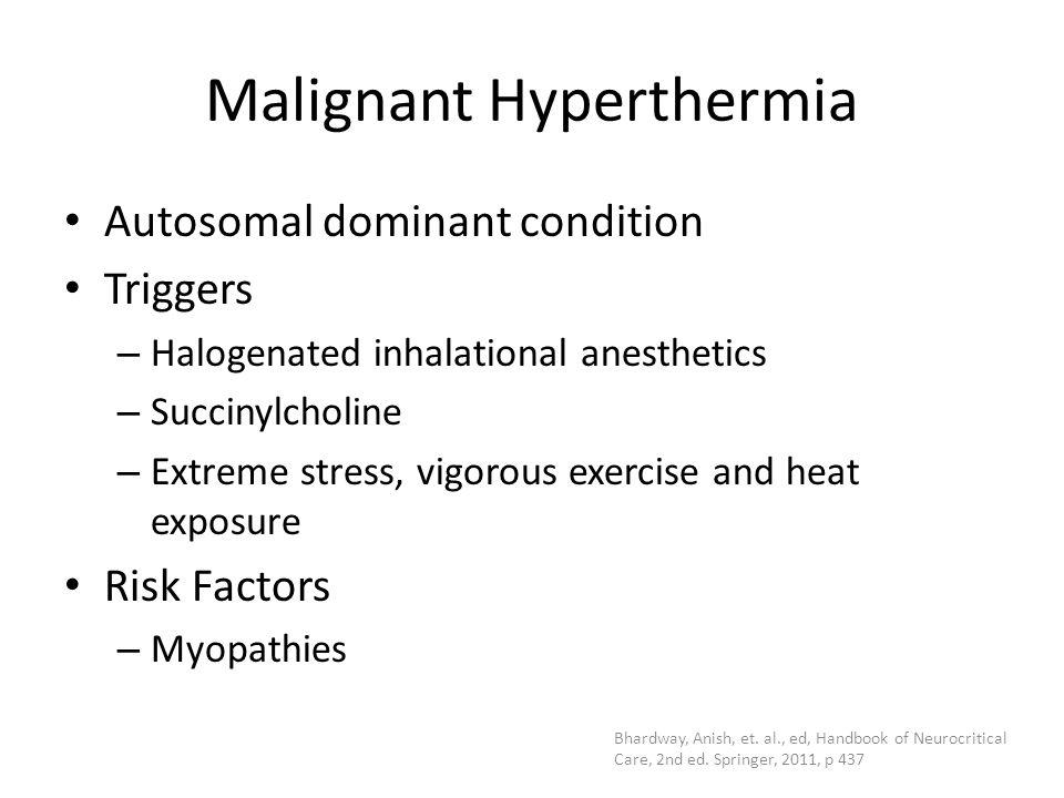 Malignant Hyperthermia Autosomal dominant condition Triggers – Halogenated inhalational anesthetics – Succinylcholine – Extreme stress, vigorous exerc