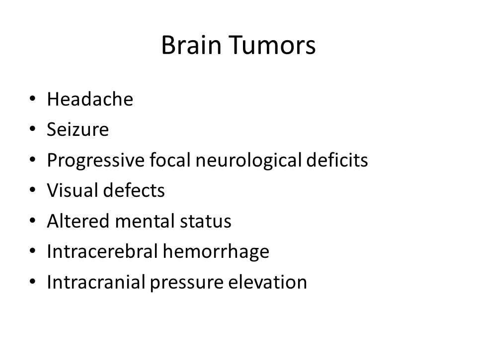 Brain Tumors Headache Seizure Progressive focal neurological deficits Visual defects Altered mental status Intracerebral hemorrhage Intracranial press