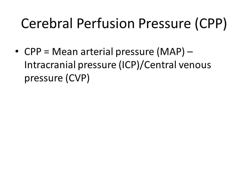 Cerebral Perfusion Pressure (CPP) CPP = Mean arterial pressure (MAP) – Intracranial pressure (ICP)/Central venous pressure (CVP)