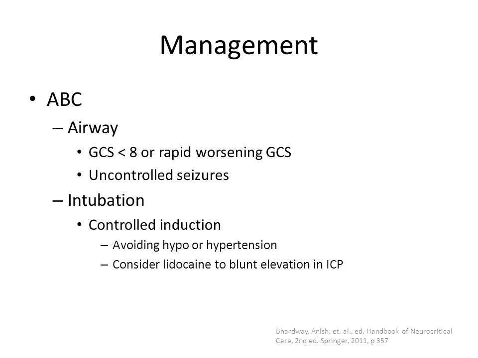 Management ABC – Airway GCS < 8 or rapid worsening GCS Uncontrolled seizures – Intubation Controlled induction – Avoiding hypo or hypertension – Consi