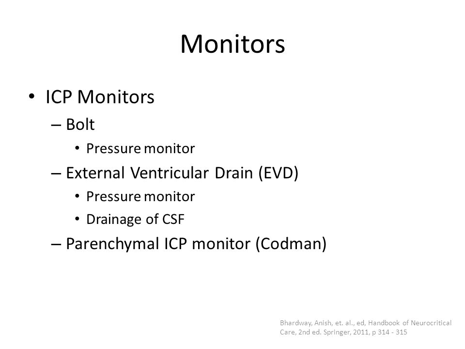 Monitors ICP Monitors – Bolt Pressure monitor – External Ventricular Drain (EVD) Pressure monitor Drainage of CSF – Parenchymal ICP monitor (Codman) B