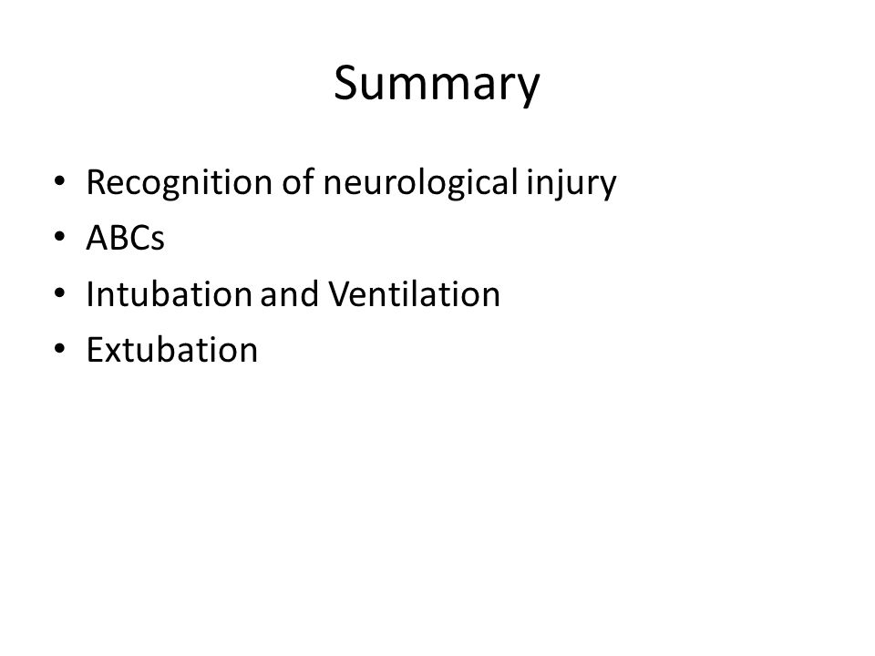 Summary Recognition of neurological injury ABCs Intubation and Ventilation Extubation