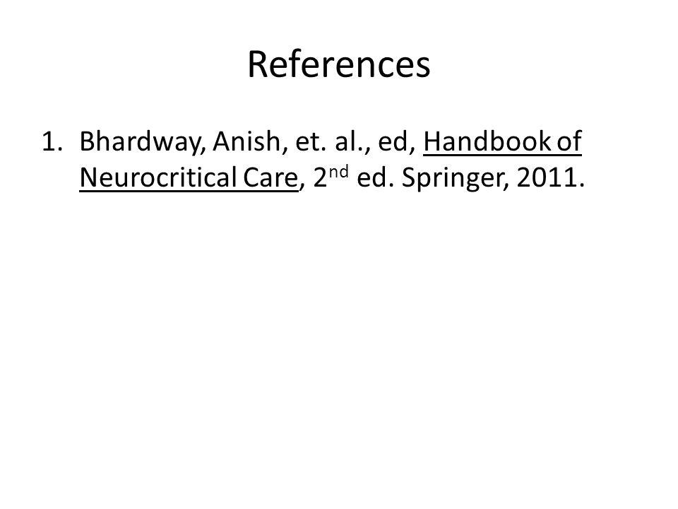 References 1.Bhardway, Anish, et. al., ed, Handbook of Neurocritical Care, 2 nd ed. Springer, 2011.