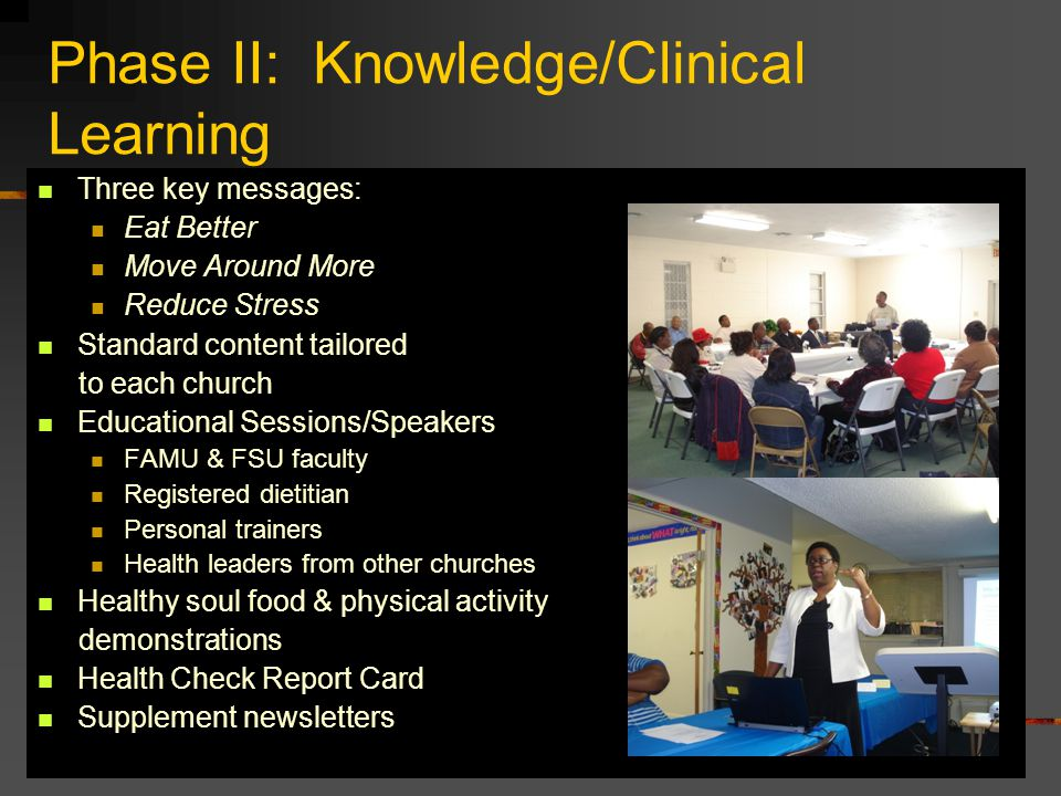 Phase II: Knowledge/Clinical Learning Three key messages: Eat Better Move Around More Reduce Stress Standard content tailored to each church Educational Sessions/Speakers FAMU & FSU faculty Registered dietitian Personal trainers Health leaders from other churches Healthy soul food & physical activity demonstrations Health Check Report Card Supplement newsletters
